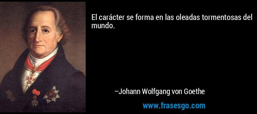 El carácter se forma en las oleadas tormentosas del mundo. – Johann Wolfgang von Goethe