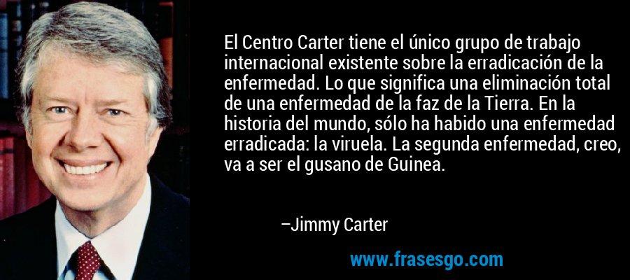 El Centro Carter tiene el único grupo de trabajo internacional existente sobre la erradicación de la enfermedad. Lo que significa una eliminación total de una enfermedad de la faz de la Tierra. En la historia del mundo, sólo ha habido una enfermedad erradicada: la viruela. La segunda enfermedad, creo, va a ser el gusano de Guinea. – Jimmy Carter