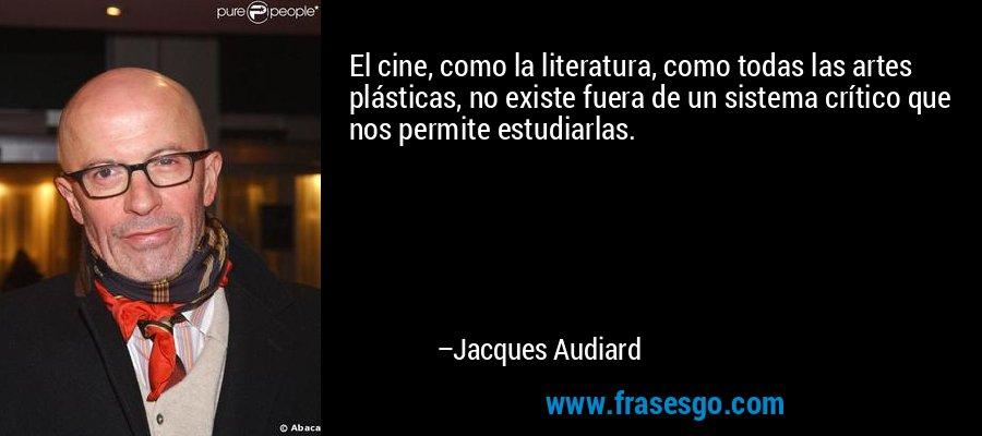El cine, como la literatura, como todas las artes plásticas, no existe fuera de un sistema crítico que nos permite estudiarlas. – Jacques Audiard