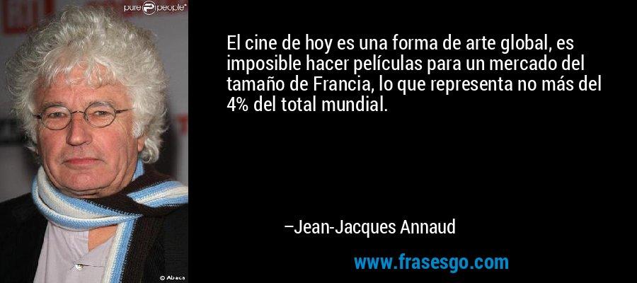 El cine de hoy es una forma de arte global, es imposible hacer películas para un mercado del tamaño de Francia, lo que representa no más del 4% del total mundial. – Jean-Jacques Annaud