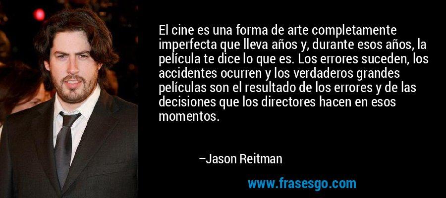 El cine es una forma de arte completamente imperfecta que lleva años y, durante esos años, la película te dice lo que es. Los errores suceden, los accidentes ocurren y los verdaderos grandes películas son el resultado de los errores y de las decisiones que los directores hacen en esos momentos. – Jason Reitman