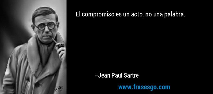 El compromiso es un acto, no una palabra. – Jean Paul Sartre