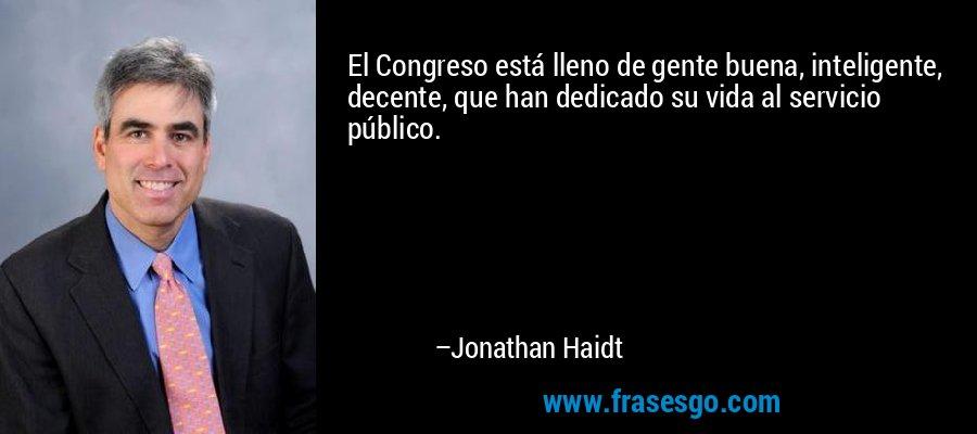 El Congreso está lleno de gente buena, inteligente, decente, que han dedicado su vida al servicio público. – Jonathan Haidt