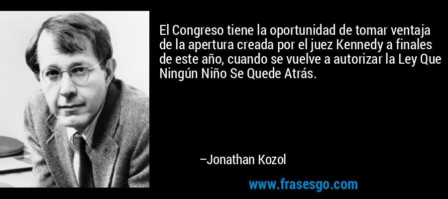 El Congreso tiene la oportunidad de tomar ventaja de la apertura creada por el juez Kennedy a finales de este año, cuando se vuelve a autorizar la Ley Que Ningún Niño Se Quede Atrás. – Jonathan Kozol
