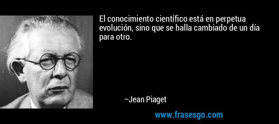 El conocimiento científico está en perpetua evolución, sino que se halla cambiado de un día para otro. – Jean Piaget