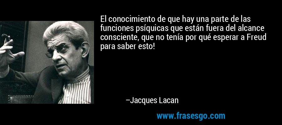 El conocimiento de que hay una parte de las funciones psíquicas que están fuera del alcance consciente, que no tenía por qué esperar a Freud para saber esto! – Jacques Lacan