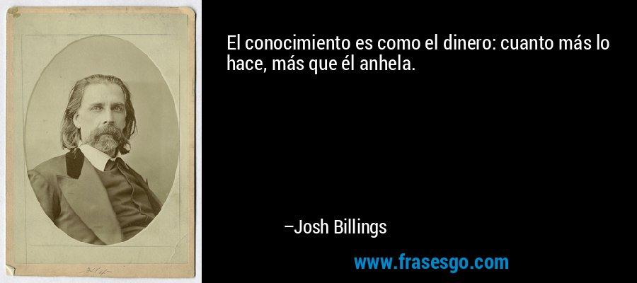El conocimiento es como el dinero: cuanto más lo hace, más que él anhela. – Josh Billings