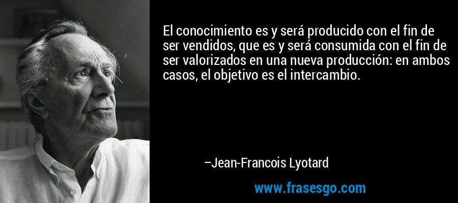 El conocimiento es y será producido con el fin de ser vendidos, que es y será consumida con el fin de ser valorizados en una nueva producción: en ambos casos, el objetivo es el intercambio. – Jean-Francois Lyotard
