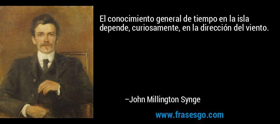 El conocimiento general de tiempo en la isla depende, curiosamente, en la dirección del viento. – John Millington Synge