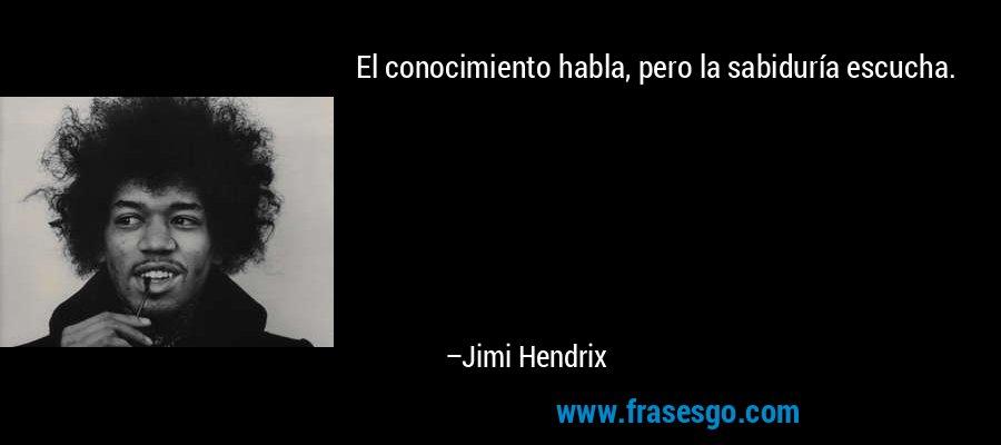 El conocimiento habla, pero la sabiduría escucha. – Jimi Hendrix