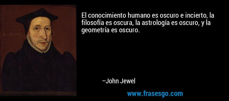 El conocimiento humano es oscuro e incierto, la filosofía es oscura, la astrología es oscuro, y la geometría es oscuro. – John Jewel