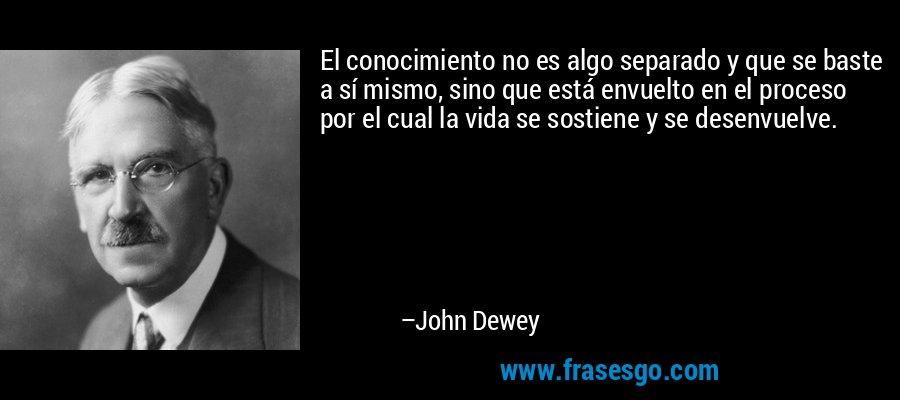 El conocimiento no es algo separado y que se baste a sí mismo, sino que está envuelto en el proceso por el cual la vida se sostiene y se desenvuelve. – John Dewey