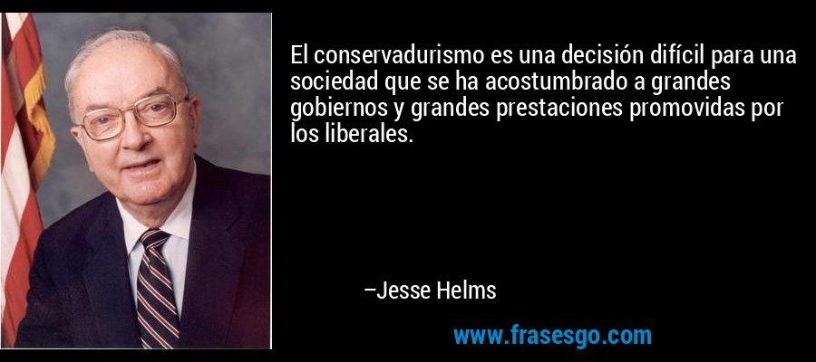 El conservadurismo es una decisión difícil para una sociedad que se ha acostumbrado a grandes gobiernos y grandes prestaciones promovidas por los liberales. – Jesse Helms