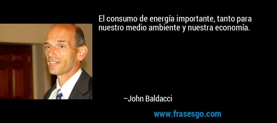 El consumo de energía importante, tanto para nuestro medio ambiente y nuestra economía. – John Baldacci
