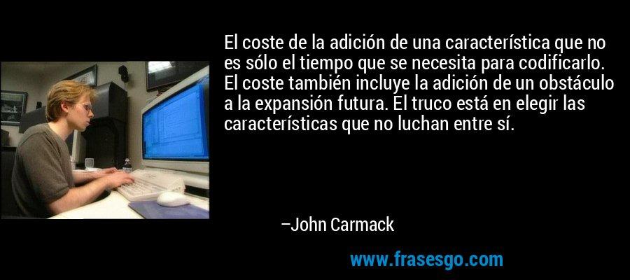 El coste de la adición de una característica que no es sólo el tiempo que se necesita para codificarlo. El coste también incluye la adición de un obstáculo a la expansión futura. El truco está en elegir las características que no luchan entre sí. – John Carmack