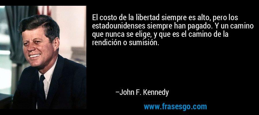 El costo de la libertad siempre es alto, pero los estadounidenses siempre han pagado. Y un camino que nunca se elige, y que es el camino de la rendición o sumisión. – John F. Kennedy