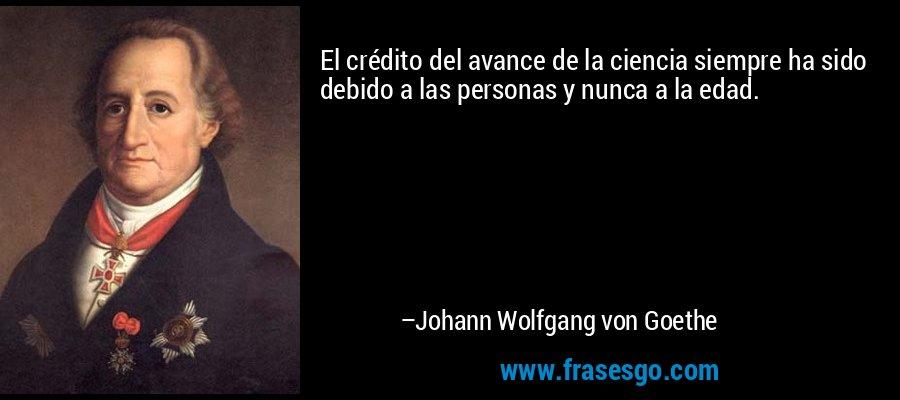 El crédito del avance de la ciencia siempre ha sido debido a las personas y nunca a la edad. – Johann Wolfgang von Goethe