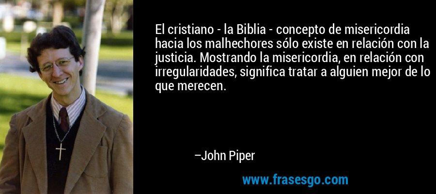 El cristiano - la Biblia - concepto de misericordia hacia los malhechores sólo existe en relación con la justicia. Mostrando la misericordia, en relación con irregularidades, significa tratar a alguien mejor de lo que merecen. – John Piper