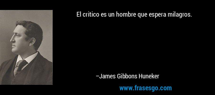 El critico es un hombre que espera milagros. – James Gibbons Huneker