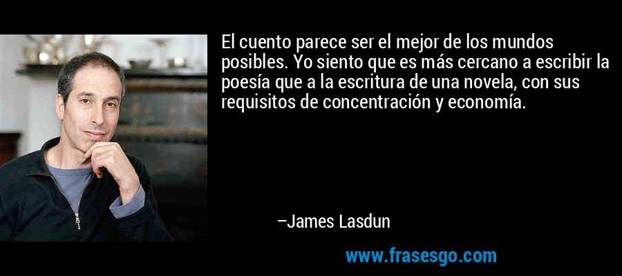 El cuento parece ser el mejor de los mundos posibles. Yo siento que es más cercano a escribir la poesía que a la escritura de una novela, con sus requisitos de concentración y economía. – James Lasdun