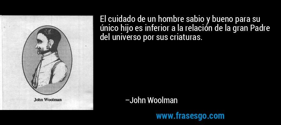 El cuidado de un hombre sabio y bueno para su único hijo es inferior a la relación de la gran Padre del universo por sus criaturas. – John Woolman