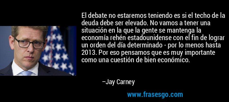 El debate no estaremos teniendo es si el techo de la deuda debe ser elevado. No vamos a tener una situación en la que la gente se mantenga la economía rehén estadounidense con el fin de lograr un orden del día determinado - por lo menos hasta 2013. Por eso pensamos que es muy importante como una cuestión de bien económico. – Jay Carney