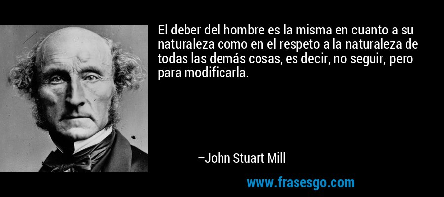 El deber del hombre es la misma en cuanto a su naturaleza como en el respeto a la naturaleza de todas las demás cosas, es decir, no seguir, pero para modificarla. – John Stuart Mill
