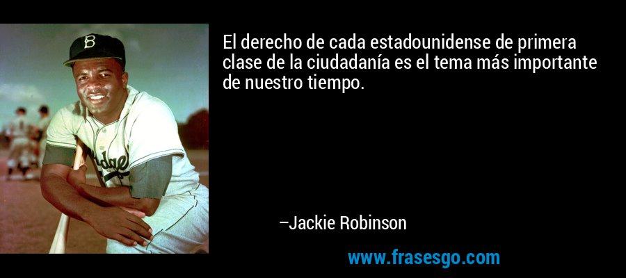 El derecho de cada estadounidense de primera clase de la ciudadanía es el tema más importante de nuestro tiempo. – Jackie Robinson