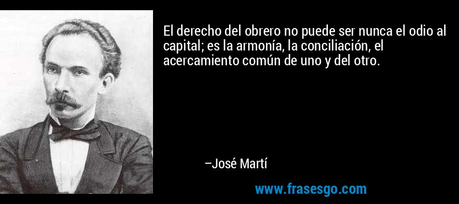 El derecho del obrero no puede ser nunca el odio al capital; es la armonía, la conciliación, el acercamiento común de uno y del otro. – José Martí
