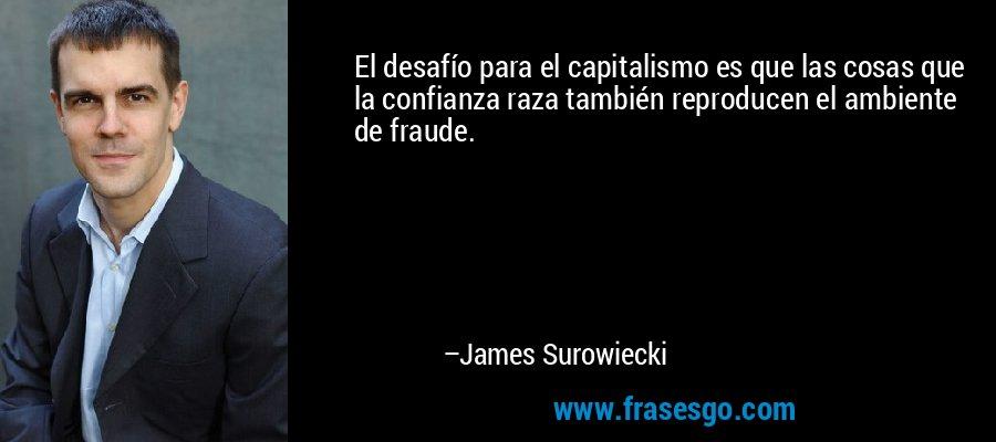 El desafío para el capitalismo es que las cosas que la confianza raza también reproducen el ambiente de fraude. – James Surowiecki