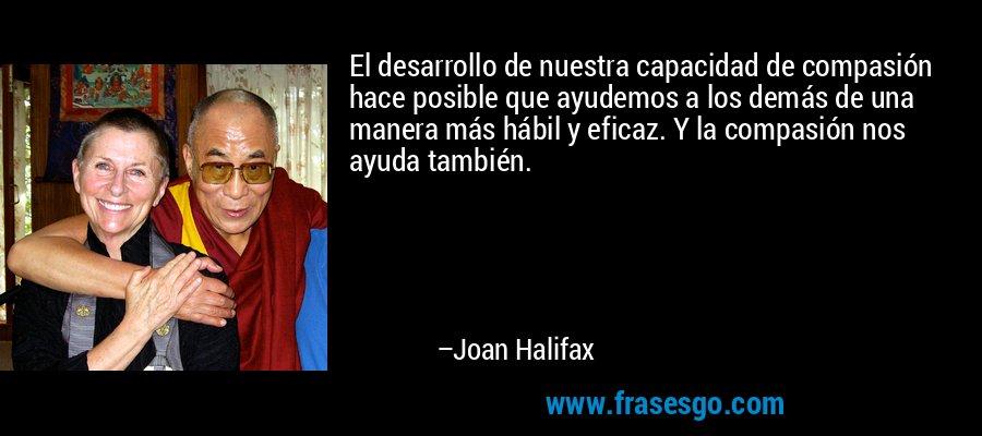 El desarrollo de nuestra capacidad de compasión hace posible que ayudemos a los demás de una manera más hábil y eficaz. Y la compasión nos ayuda también. – Joan Halifax