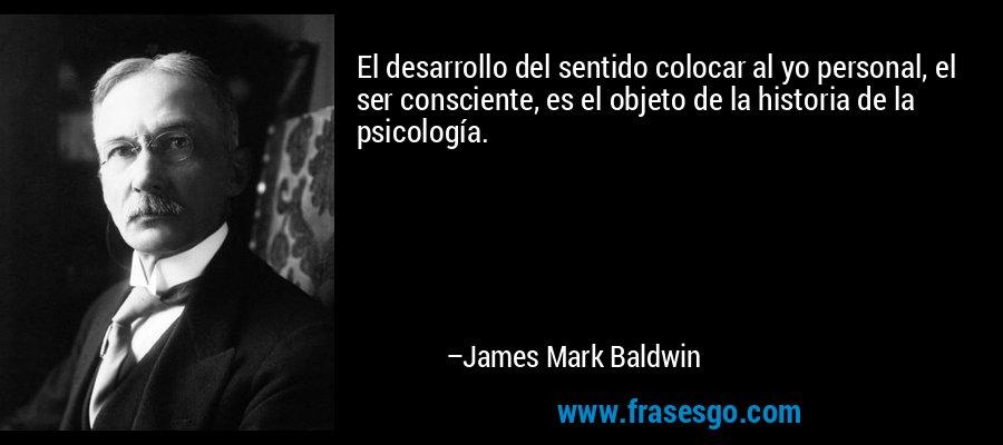 El desarrollo del sentido colocar al yo personal, el ser consciente, es el objeto de la historia de la psicología. – James Mark Baldwin