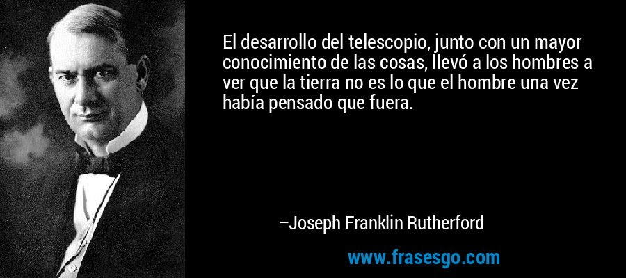 El desarrollo del telescopio, junto con un mayor conocimiento de las cosas, llevó a los hombres a ver que la tierra no es lo que el hombre una vez había pensado que fuera. – Joseph Franklin Rutherford
