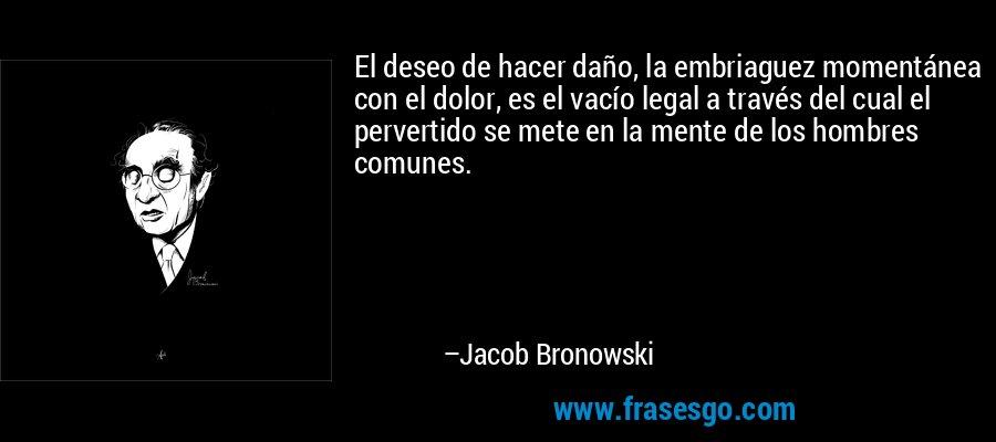El deseo de hacer daño, la embriaguez momentánea con el dolor, es el vacío legal a través del cual el pervertido se mete en la mente de los hombres comunes. – Jacob Bronowski