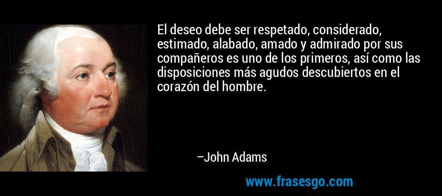 El deseo debe ser respetado, considerado, estimado, alabado, amado y admirado por sus compañeros es uno de los primeros, así como las disposiciones más agudos descubiertos en el corazón del hombre. – John Adams