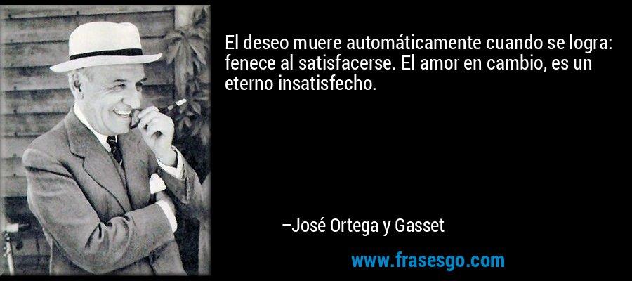 El deseo muere automáticamente cuando se logra: fenece al satisfacerse. El amor en cambio, es un eterno insatisfecho. – José Ortega y Gasset