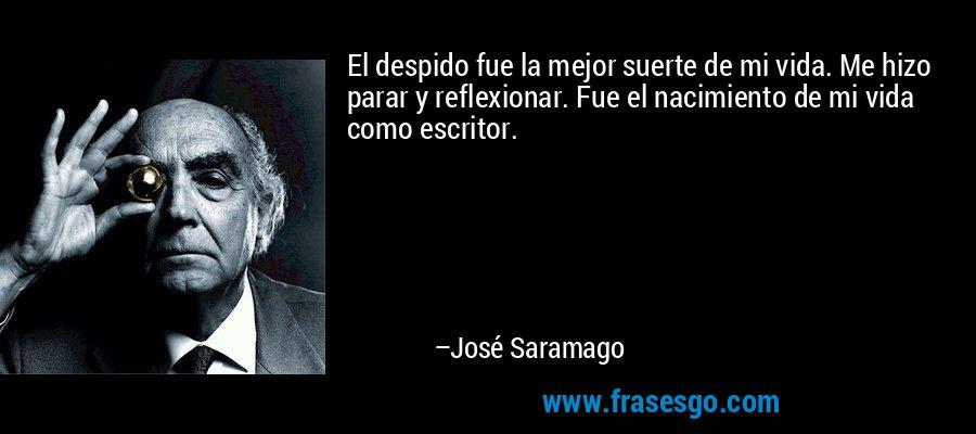 El despido fue la mejor suerte de mi vida. Me hizo parar y reflexionar. Fue el nacimiento de mi vida como escritor. – José Saramago
