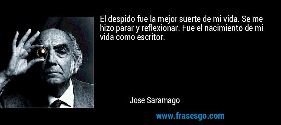 El despido fue la mejor suerte de mi vida. Se me hizo parar y reflexionar. Fue el nacimiento de mi vida como escritor. – Jose Saramago