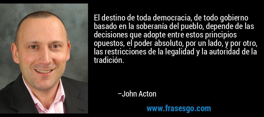 El destino de toda democracia, de todo gobierno basado en la soberanía del pueblo, depende de las decisiones que adopte entre estos principios opuestos, el poder absoluto, por un lado, y por otro, las restricciones de la legalidad y la autoridad de la tradición. – John Acton