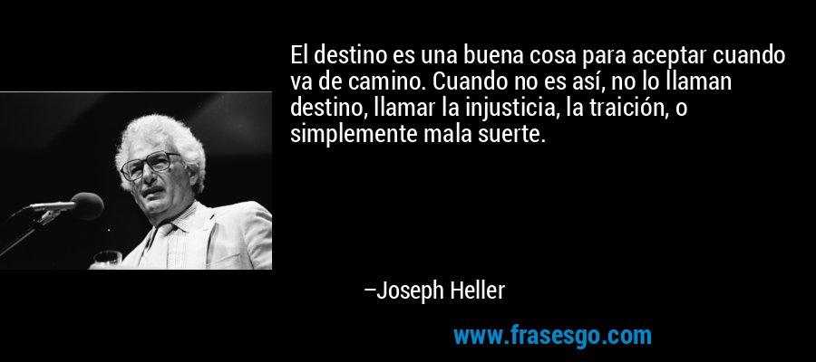 El destino es una buena cosa para aceptar cuando va de camino. Cuando no es así, no lo llaman destino, llamar la injusticia, la traición, o simplemente mala suerte. – Joseph Heller
