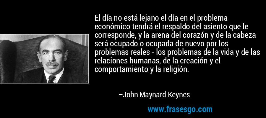 El día no está lejano el día en el problema económico tendrá el respaldo del asiento que le corresponde, y la arena del corazón y de la cabeza será ocupado o ocupada de nuevo por los problemas reales - los problemas de la vida y de las relaciones humanas, de la creación y el comportamiento y la religión. – John Maynard Keynes
