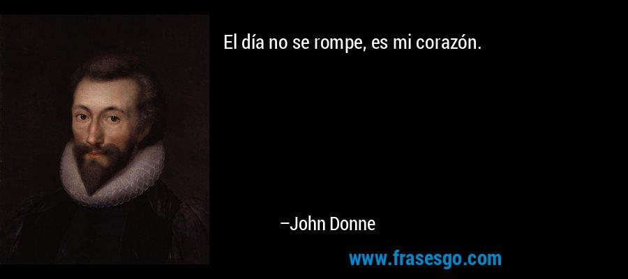 El día no se rompe, es mi corazón. – John Donne