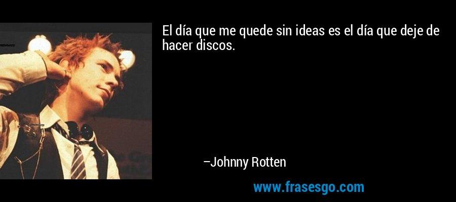 El día que me quede sin ideas es el día que deje de hacer discos. – Johnny Rotten