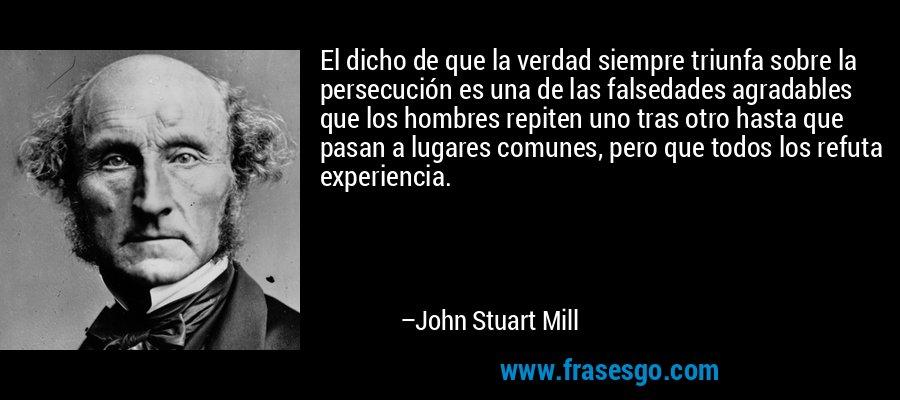 El dicho de que la verdad siempre triunfa sobre la persecución es una de las falsedades agradables que los hombres repiten uno tras otro hasta que pasan a lugares comunes, pero que todos los refuta experiencia. – John Stuart Mill