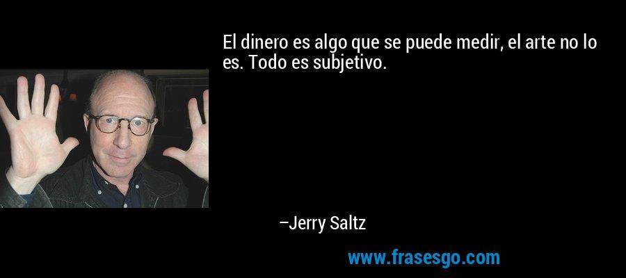 El dinero es algo que se puede medir, el arte no lo es. Todo es subjetivo. – Jerry Saltz