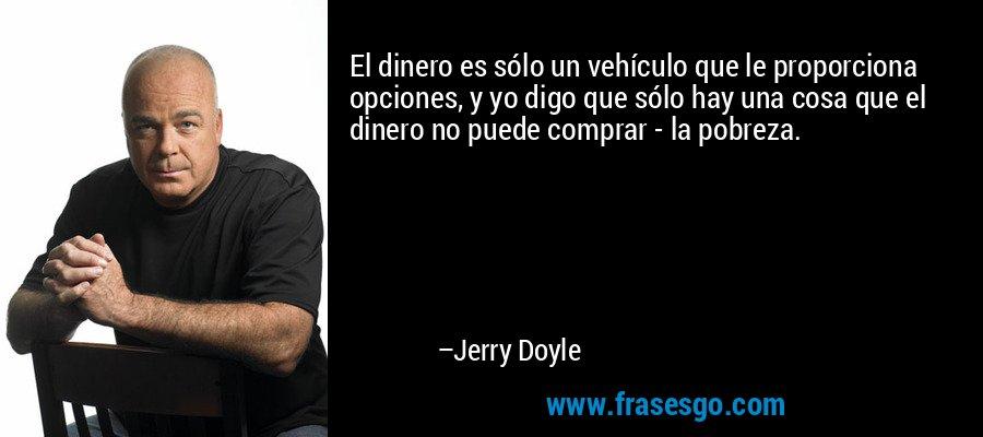 El dinero es sólo un vehículo que le proporciona opciones, y yo digo que sólo hay una cosa que el dinero no puede comprar - la pobreza. – Jerry Doyle