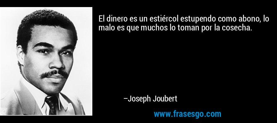 El dinero es un estiércol estupendo como abono, lo malo es que muchos lo toman por la cosecha. – Joseph Joubert