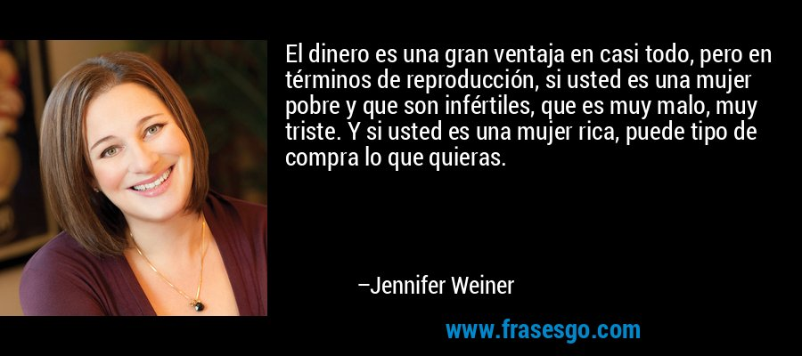 El dinero es una gran ventaja en casi todo, pero en términos de reproducción, si usted es una mujer pobre y que son infértiles, que es muy malo, muy triste. Y si usted es una mujer rica, puede tipo de compra lo que quieras. – Jennifer Weiner