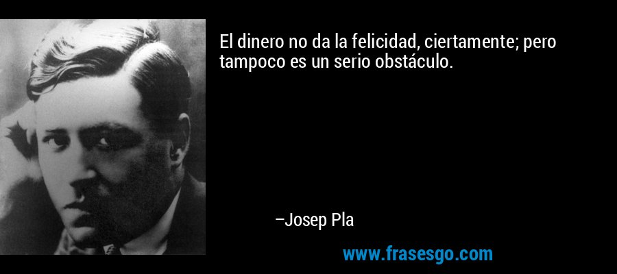El dinero no da la felicidad, ciertamente; pero tampoco es un serio obstáculo. – Josep Pla