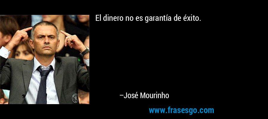 El dinero no es garantía de éxito. – José Mourinho